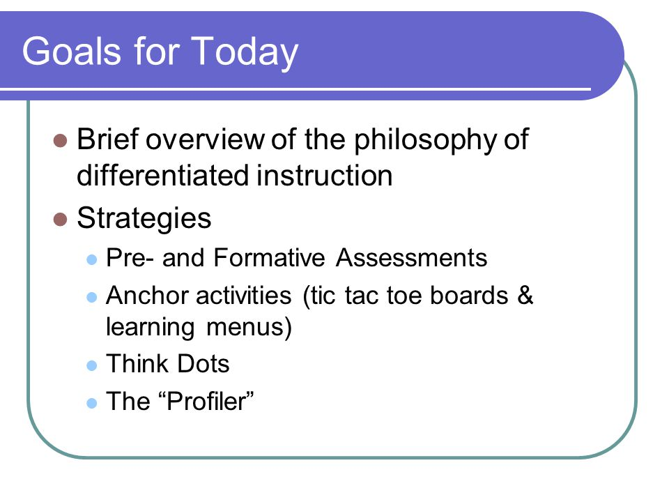 Goals for Today Brief overview of the philosophy of differentiated instruction Strategies Pre- and Formative Assessments Anchor activities (tic tac toe boards & learning menus) Think Dots The Profiler
