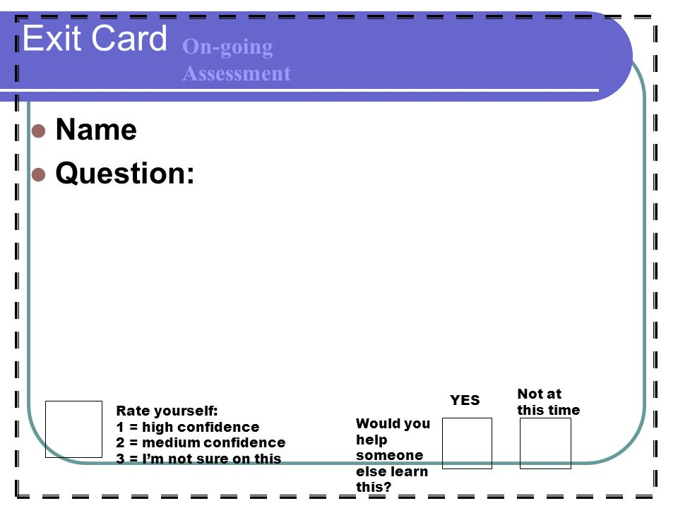 Exit Card Name Question: Rate yourself: 1 = high confidence 2 = medium confidence 3 = I'm not sure on this Would you help someone else learn this.