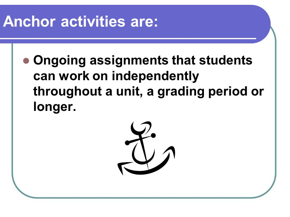 Anchor activities are: Ongoing assignments that students can work on independently throughout a unit, a grading period or longer.