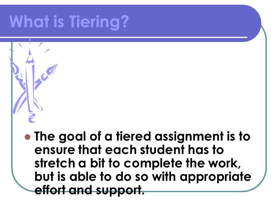 What is Tiering? The goal of a tiered assignment is to ensure that each student has to stretch a bit to complete the work, but is able to do so with a