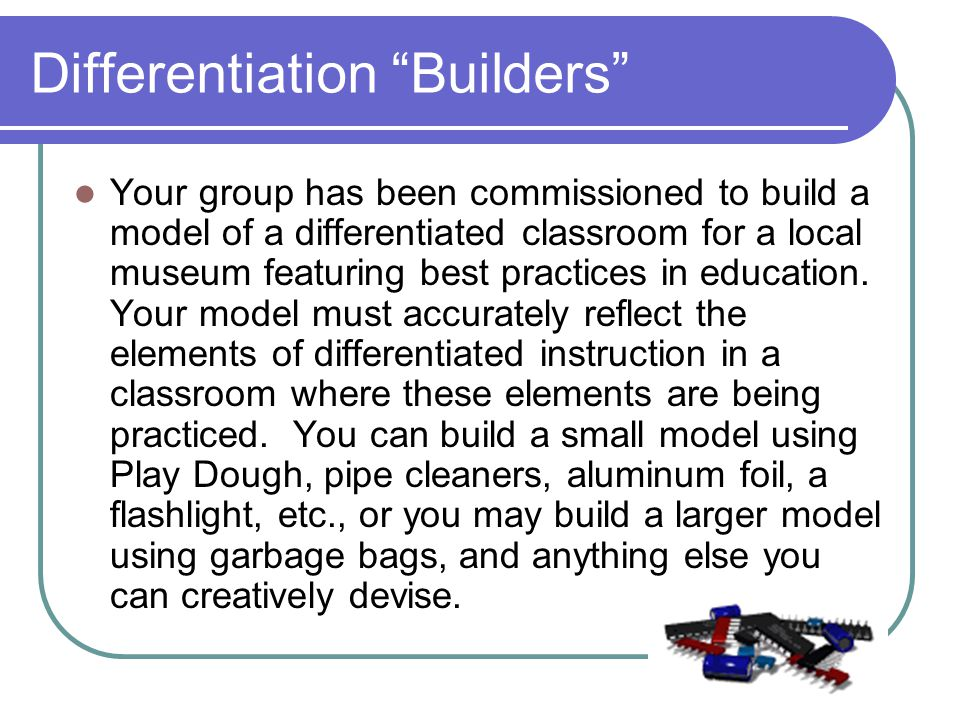 Differentiation Builders Your group has been commissioned to build a model of a differentiated classroom for a local museum featuring best practices in education.