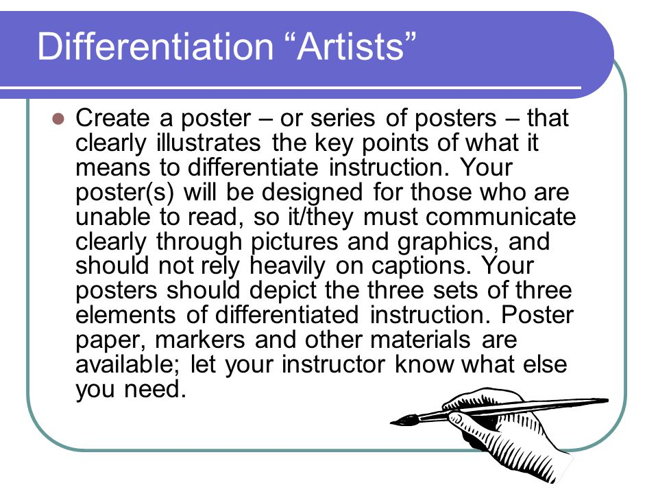 Differentiation Artists Create a poster – or series of posters – that clearly illustrates the key points of what it means to differentiate instruction.