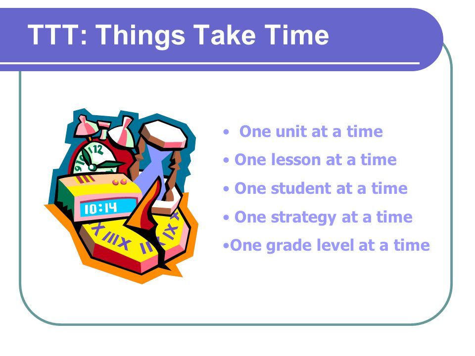 TTT: Things Take Time One unit at a time One lesson at a time One student at a time One strategy at a time One grade level at a time