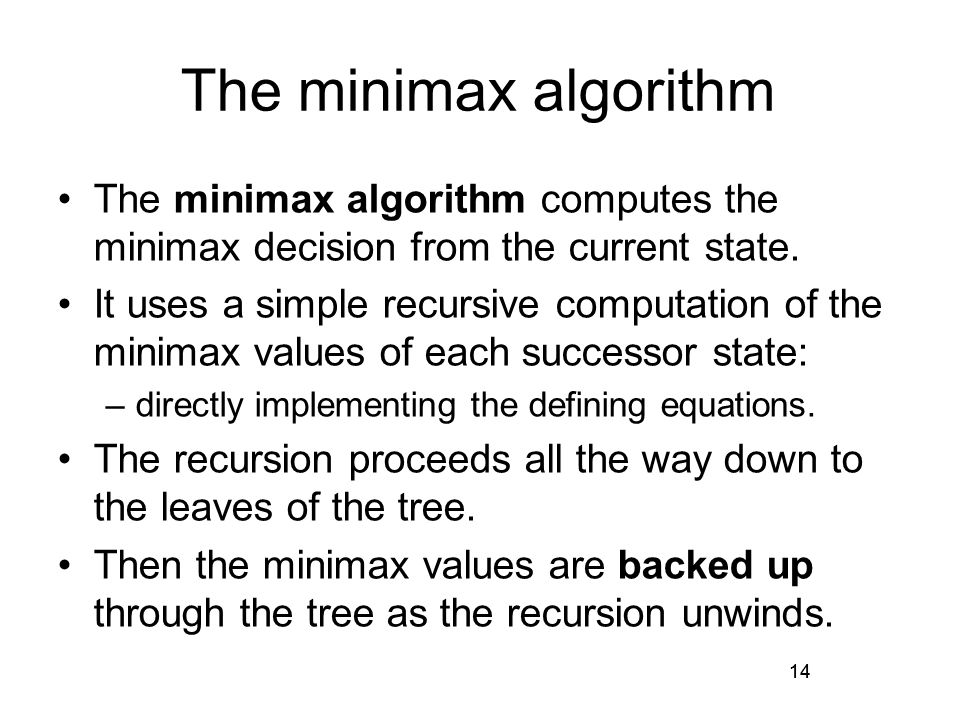 14 The minimax algorithm The minimax algorithm computes the minimax decision from the current state.