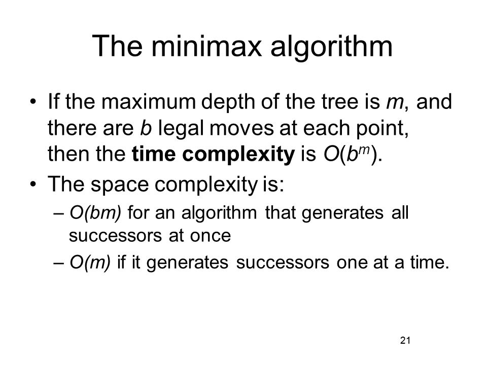 21 The minimax algorithm If the maximum depth of the tree is m, and there are b legal moves at each point, then the time complexity is O(b m ).