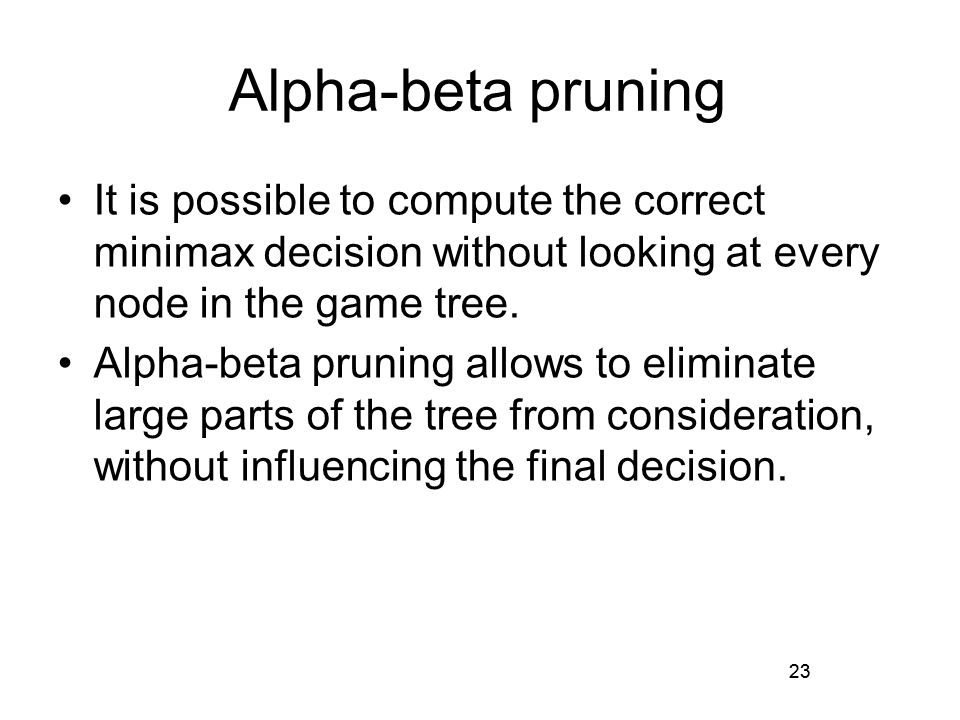 23 Alpha-beta pruning It is possible to compute the correct minimax decision without looking at every node in the game tree.