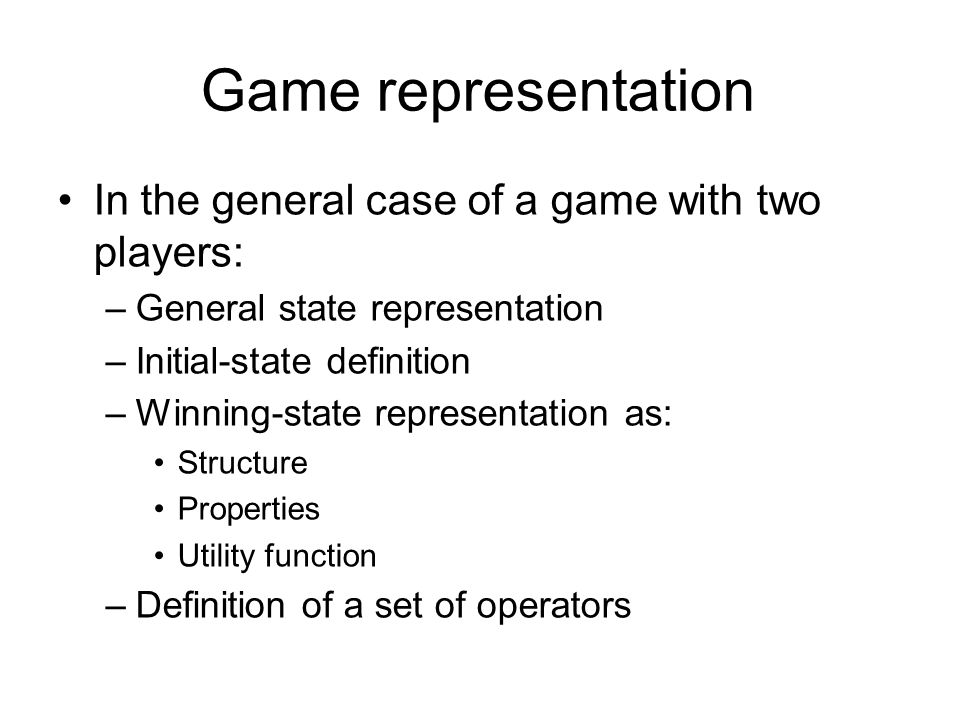 Game representation In the general case of a game with two players: –General state representation –Initial-state definition –Winning-state representation as: Structure Properties Utility function –Definition of a set of operators