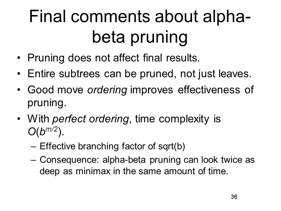 36 Final comments about alpha- beta pruning Pruning does not affect final results.