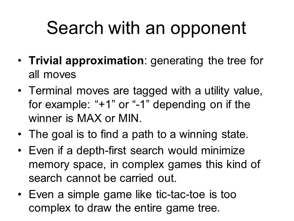 Trivial approximation: generating the tree for all moves Terminal moves are tagged with a utility value, for example: +1 or -1 depending on if the winner is MAX or MIN.
