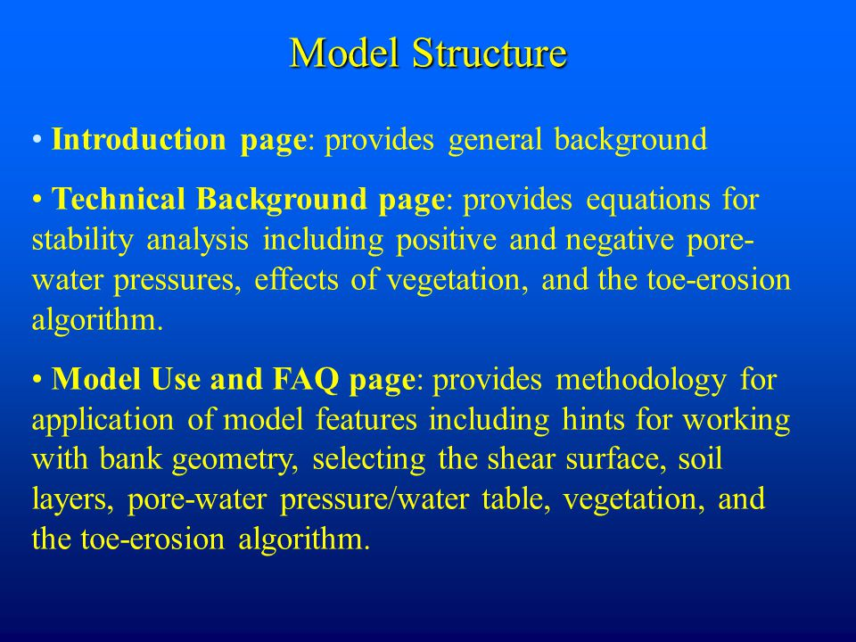 Model Structure Introduction page: provides general background Technical Background page: provides equations for stability analysis including positive and negative pore- water pressures, effects of vegetation, and the toe-erosion algorithm.