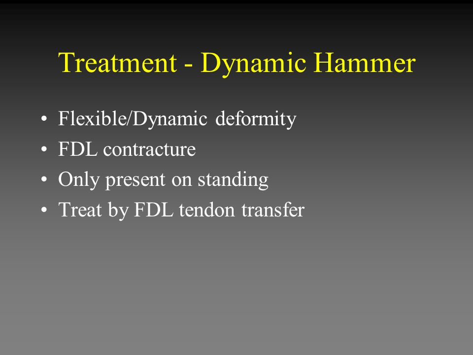 Treatment - Dynamic Hammer Flexible/Dynamic deformity FDL contracture Only present on standing Treat by FDL tendon transfer