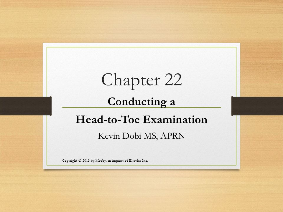 Chapter 22 Conducting a Head-to-Toe Examination Kevin Dobi MS, APRN Copyright © 2013 by Mosby, an imprint of Elsevier Inc.