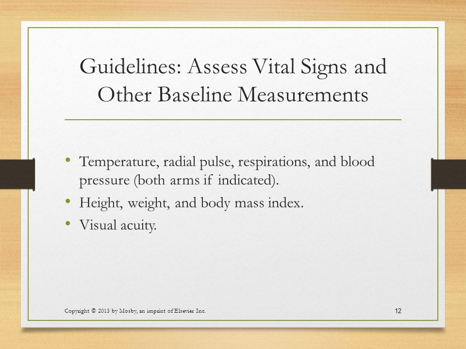 Guidelines: Assess Vital Signs and Other Baseline Measurements Temperature, radial pulse, respirations, and blood pressure (both arms if indicated). H