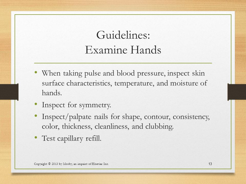 Guidelines: Examine Hands When taking pulse and blood pressure, inspect skin surface characteristics, temperature, and moisture of hands. Inspect for