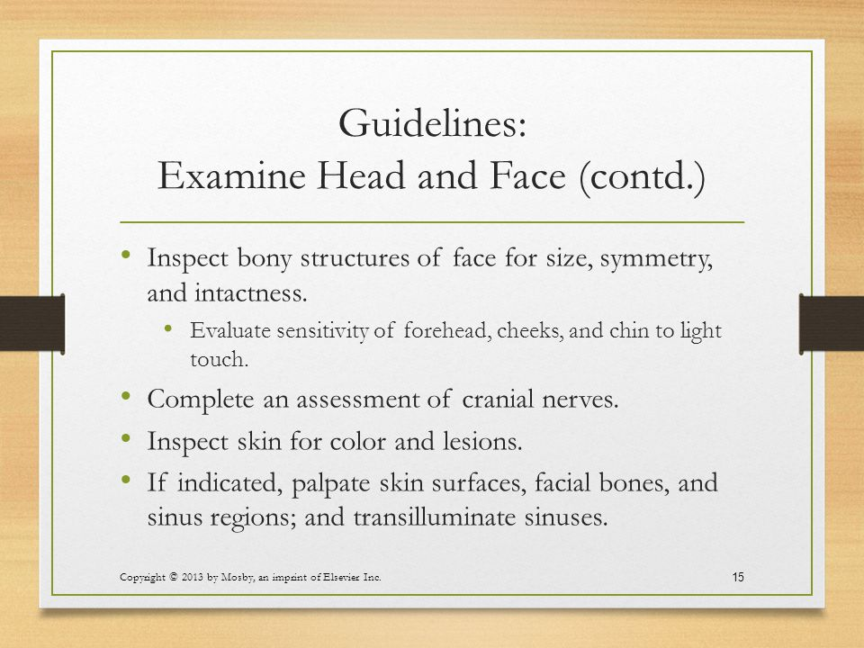 Guidelines: Examine Head and Face (contd.) Inspect bony structures of face for size, symmetry, and intactness. Evaluate sensitivity of forehead, cheek