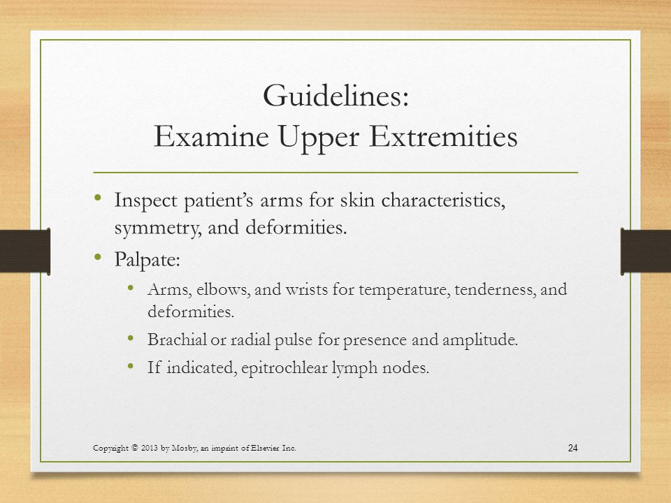 Guidelines: Examine Upper Extremities Inspect patient's arms for skin characteristics, symmetry, and deformities. Palpate: Arms, elbows, and wrists fo
