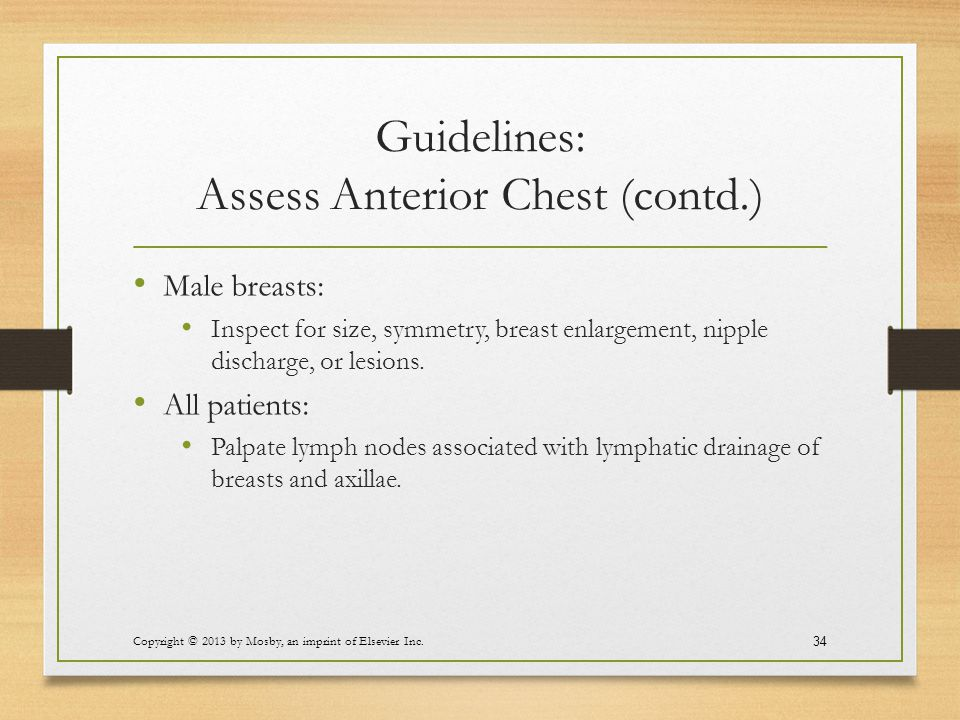 Guidelines: Assess Anterior Chest (contd.) Male breasts: Inspect for size, symmetry, breast enlargement, nipple discharge, or lesions. All patients: P