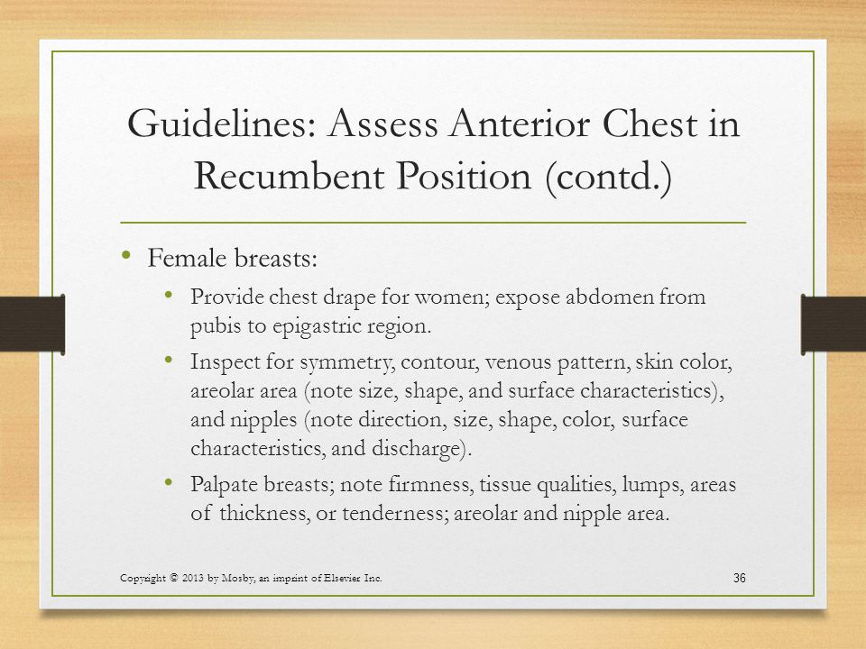 Guidelines: Assess Anterior Chest in Recumbent Position (contd.) Female breasts: Provide chest drape for women; expose abdomen from pubis to epigastri