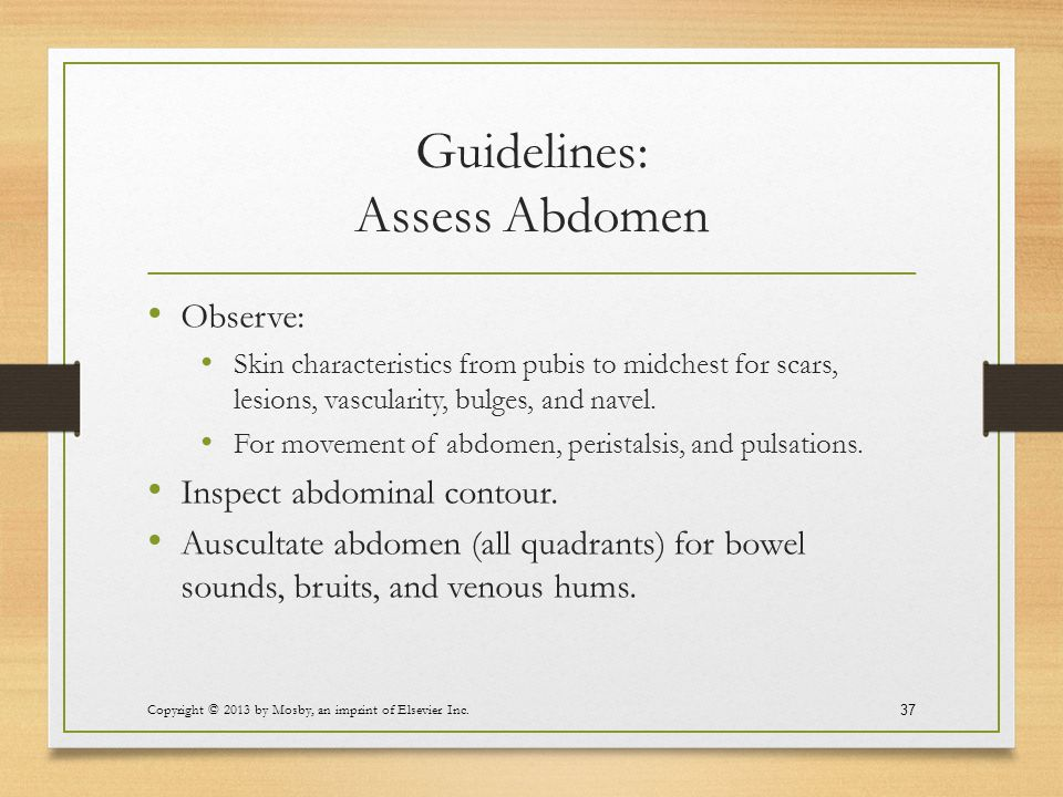 Guidelines: Assess Abdomen Observe: Skin characteristics from pubis to midchest for scars, lesions, vascularity, bulges, and navel. For movement of ab