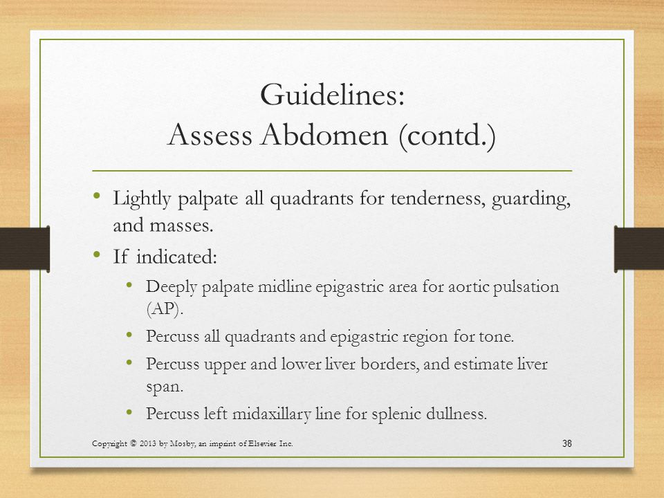 Guidelines: Assess Abdomen (contd.) Lightly palpate all quadrants for tenderness, guarding, and masses. If indicated: Deeply palpate midline epigastri