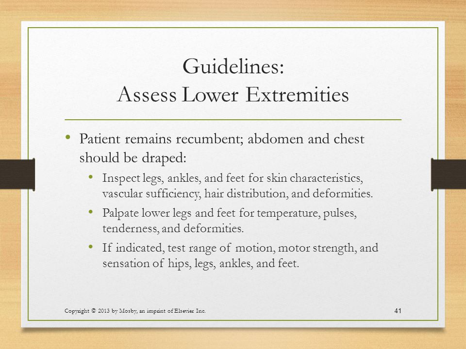Guidelines: Assess Lower Extremities Patient remains recumbent; abdomen and chest should be draped: Inspect legs, ankles, and feet for skin characteri