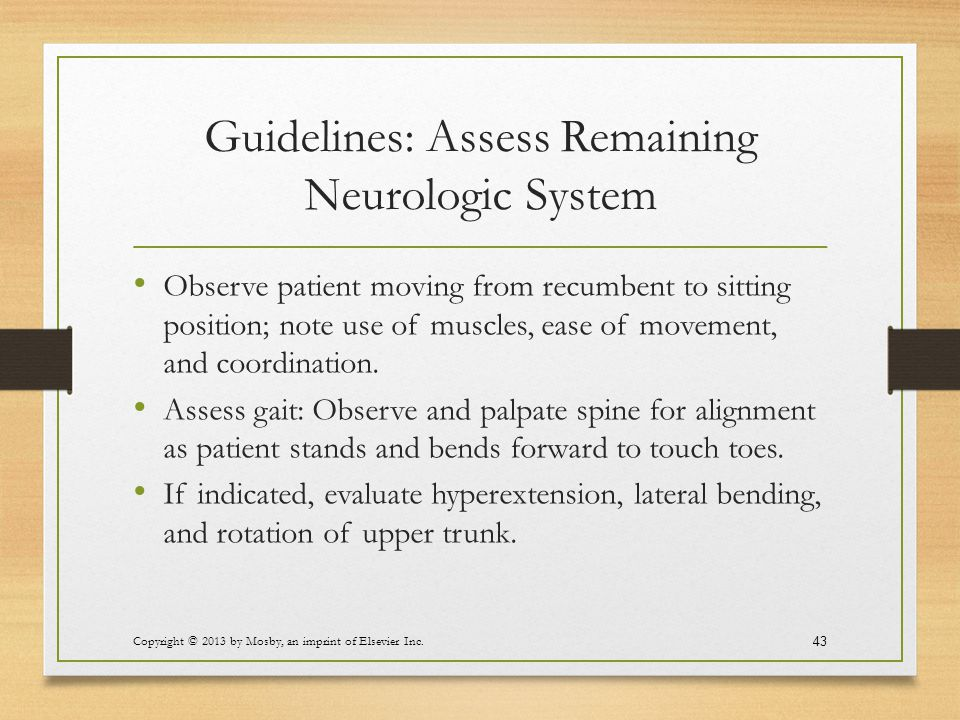 Guidelines: Assess Remaining Neurologic System Observe patient moving from recumbent to sitting position; note use of muscles, ease of movement, and c