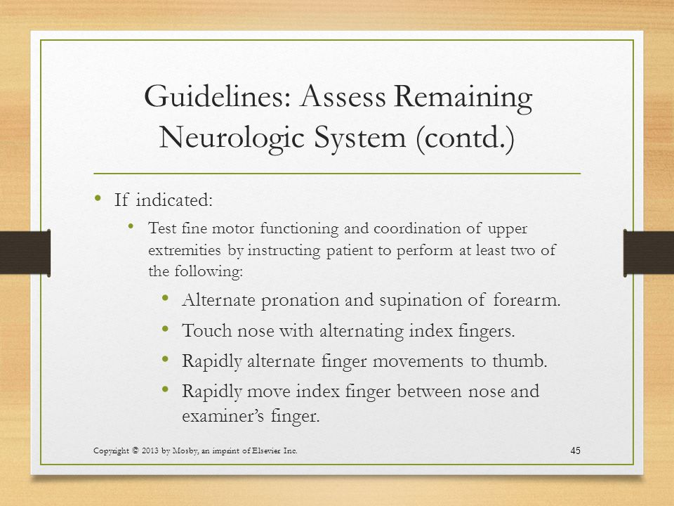 Guidelines: Assess Remaining Neurologic System (contd.) If indicated: Test fine motor functioning and coordination of upper extremities by instructing