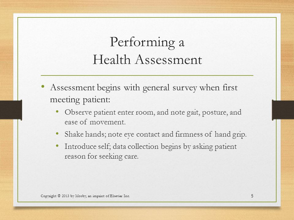 Performing a Health Assessment Assessment begins with general survey when first meeting patient: Observe patient enter room, and note gait, posture, a
