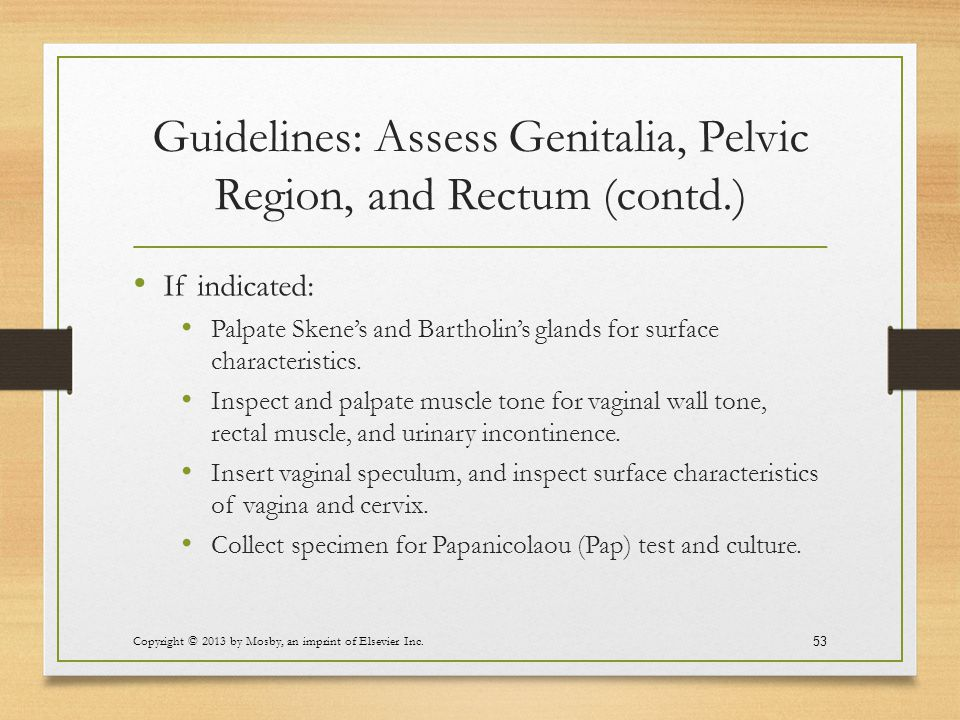 Guidelines: Assess Genitalia, Pelvic Region, and Rectum (contd.) If indicated: Palpate Skene's and Bartholin's glands for surface characteristics. Ins