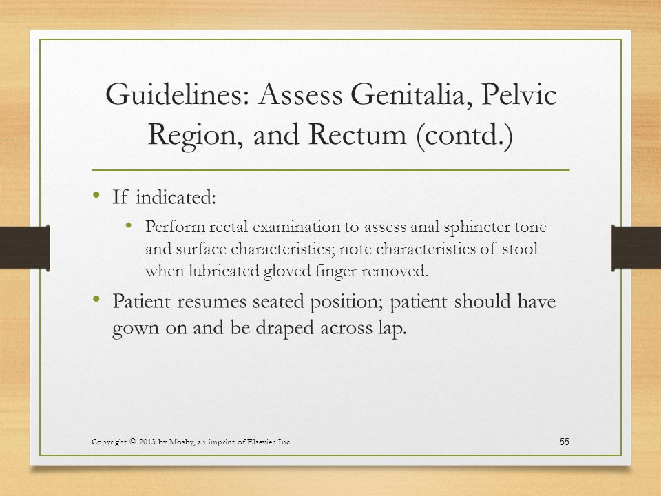 Guidelines: Assess Genitalia, Pelvic Region, and Rectum (contd.) If indicated: Perform rectal examination to assess anal sphincter tone and surface ch