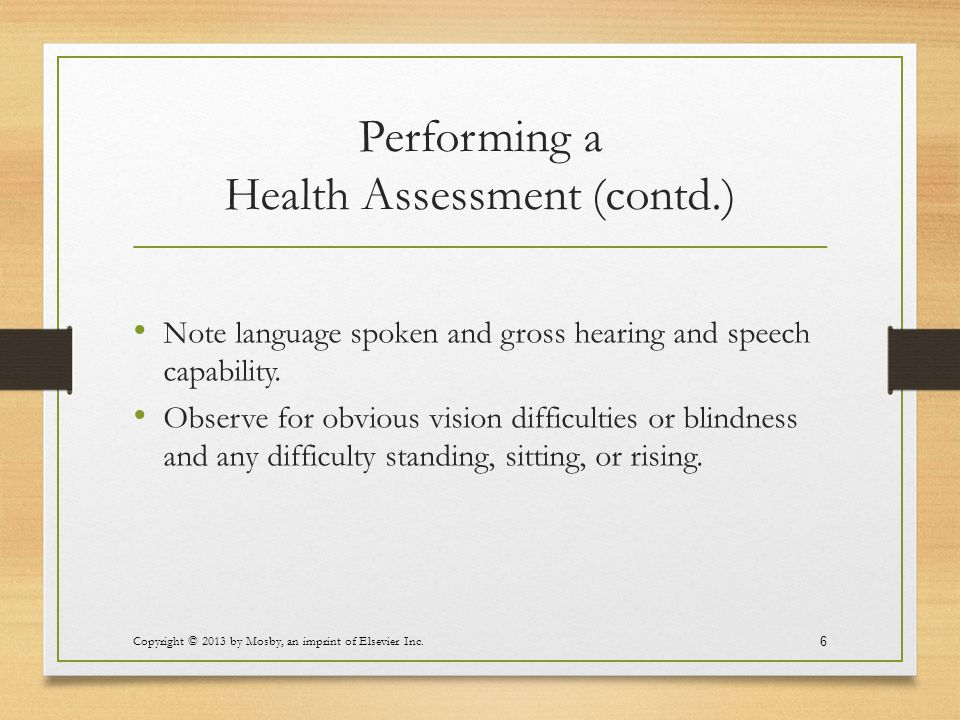Performing a Health Assessment (contd.) Note language spoken and gross hearing and speech capability. Observe for obvious vision difficulties or blind
