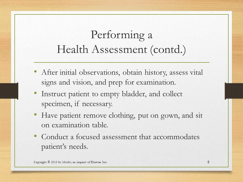 Performing a Health Assessment (contd.) After initial observations, obtain history, assess vital signs and vision, and prep for examination. Instruct