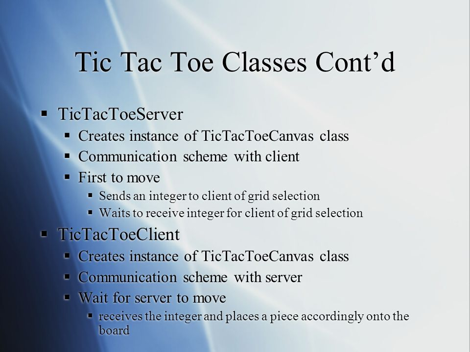 Tic Tac Toe Classes Cont'd  TicTacToeServer  Creates instance of TicTacToeCanvas class  Communication scheme with client  First to move  Sends an integer to client of grid selection  Waits to receive integer for client of grid selection  TicTacToeClient  Creates instance of TicTacToeCanvas class  Communication scheme with server  Wait for server to move  receives the integer and places a piece accordingly onto the board  TicTacToeServer  Creates instance of TicTacToeCanvas class  Communication scheme with client  First to move  Sends an integer to client of grid selection  Waits to receive integer for client of grid selection  TicTacToeClient  Creates instance of TicTacToeCanvas class  Communication scheme with server  Wait for server to move  receives the integer and places a piece accordingly onto the board