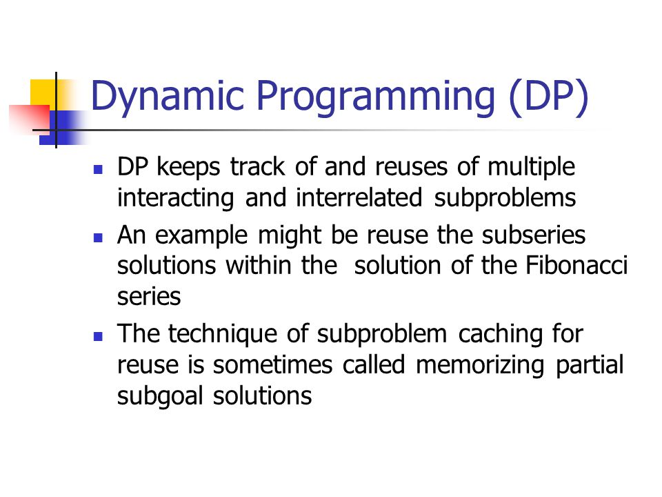 Dynamic Programming (DP) DP keeps track of and reuses of multiple interacting and interrelated subproblems An example might be reuse the subseries sol