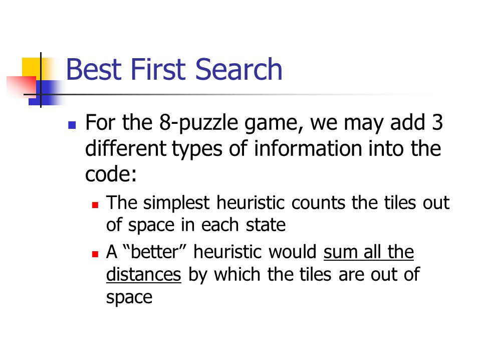 Best First Search For the 8-puzzle game, we may add 3 different types of information into the code: The simplest heuristic counts the tiles out of spa