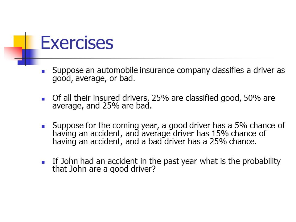 Exercises Suppose an automobile insurance company classifies a driver as good, average, or bad. Of all their insured drivers, 25% are classified good,