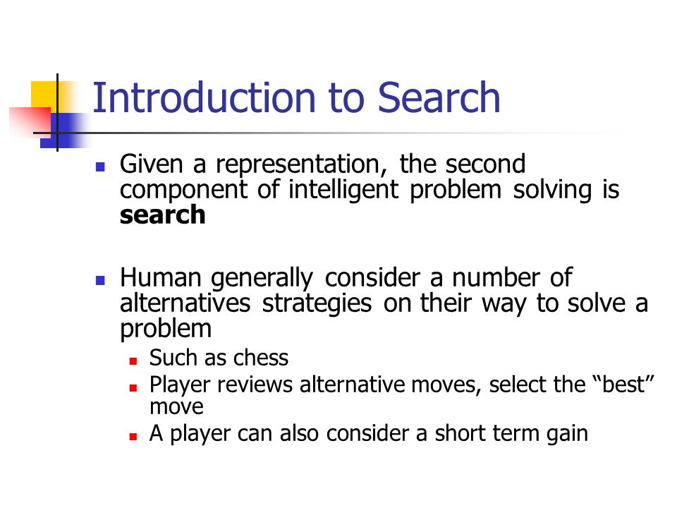 Introduction to Search Given a representation, the second component of intelligent problem solving is search Human generally consider a number of alte