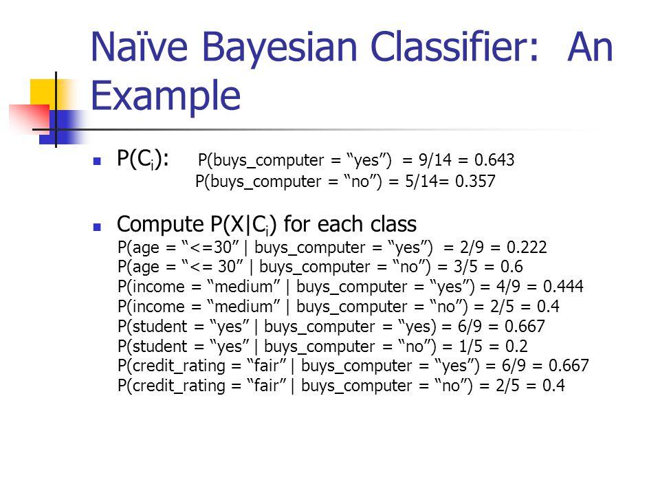 "Naïve Bayesian Classifier: An Example P(C i ): P(buys_computer = ""yes"") = 9/14 = 0.643 P(buys_computer = ""no"") = 5/14= 0.357 Compute P(X|C i ) for eac"