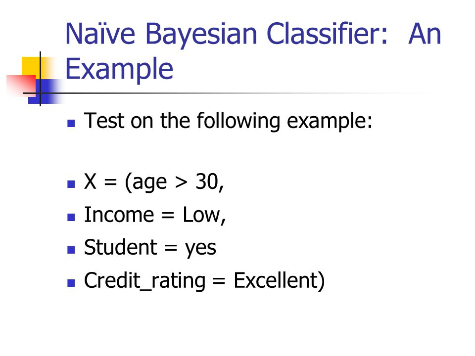 Naïve Bayesian Classifier: An Example Test on the following example: X = (age > 30, Income = Low, Student = yes Credit_rating = Excellent)