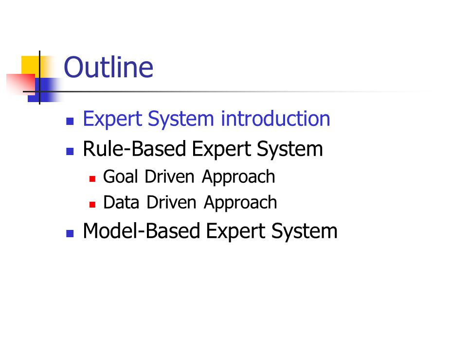 Outline Expert System introduction Rule-Based Expert System Goal Driven Approach Data Driven Approach Model-Based Expert System
