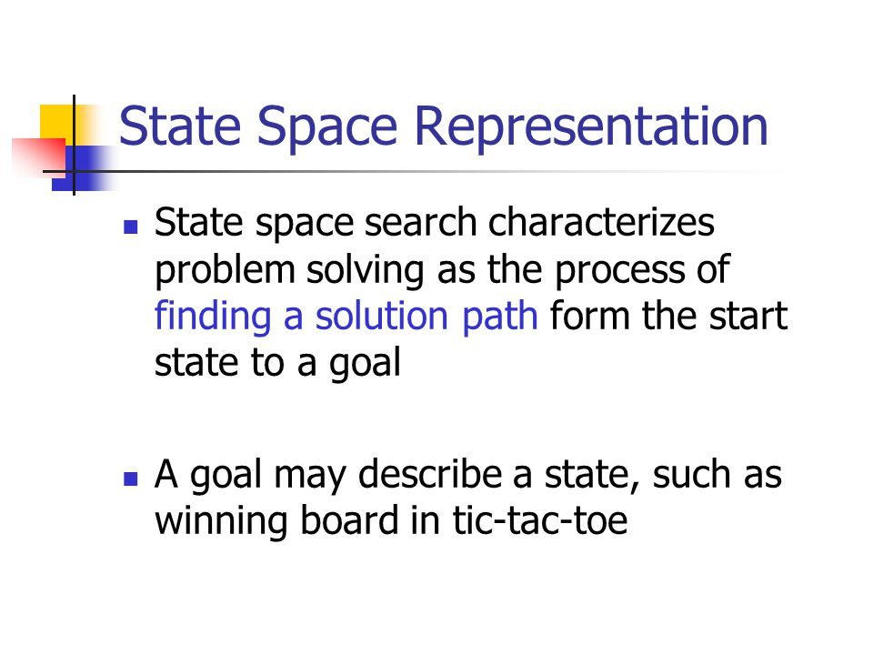State Space Representation State space search characterizes problem solving as the process of finding a solution path form the start state to a goal A