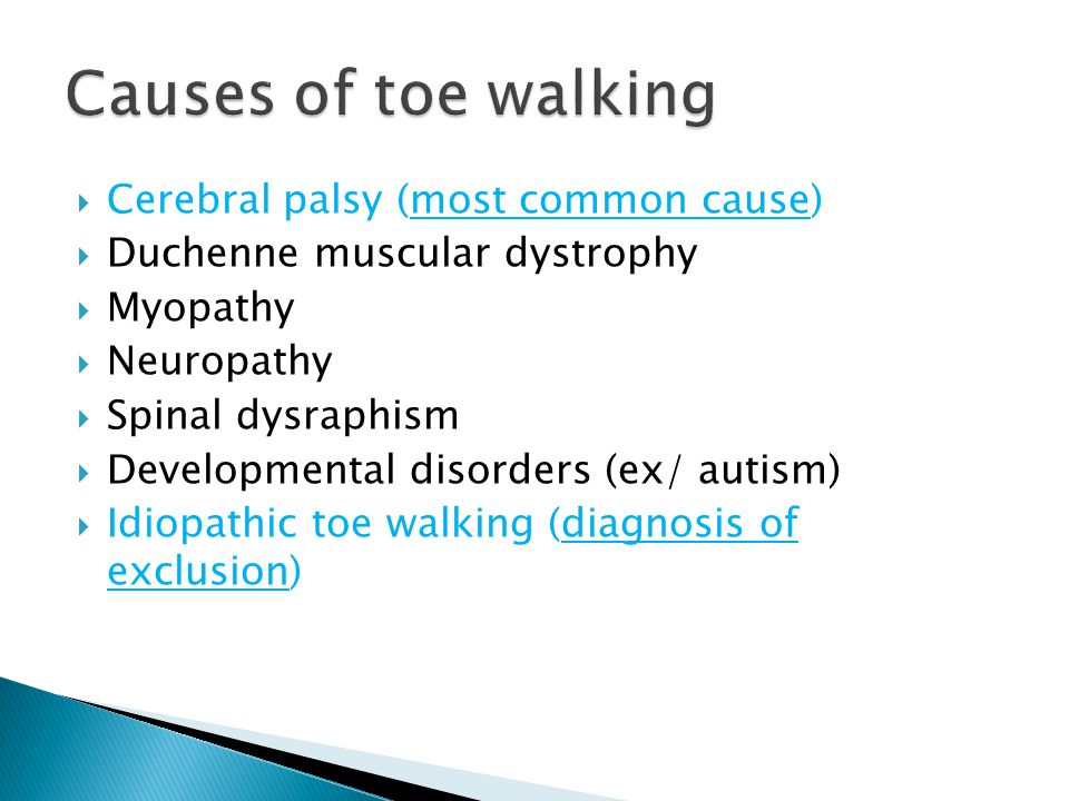  Cerebral palsy (most common cause)  Duchenne muscular dystrophy  Myopathy  Neuropathy  Spinal dysraphism  Developmental disorders (ex/ autism)  Idiopathic toe walking (diagnosis of exclusion)
