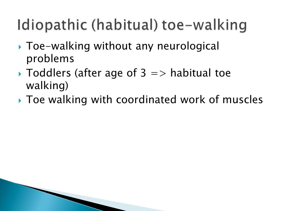  Toe-walking without any neurological problems  Toddlers (after age of 3 => habitual toe walking)  Toe walking with coordinated work of muscles