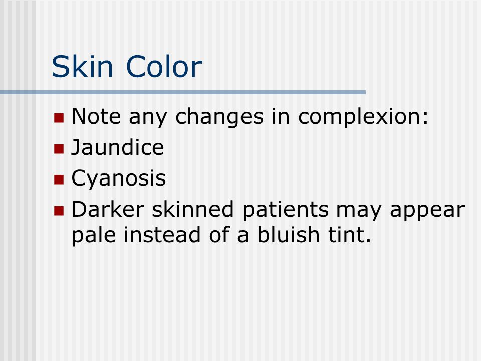 Skin Color Note any changes in complexion: Jaundice Cyanosis Darker skinned patients may appear pale instead of a bluish tint.