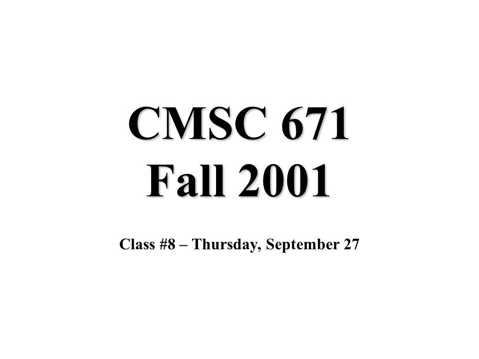 CMSC 671 Fall 2001 Class #8 – Thursday, September 27