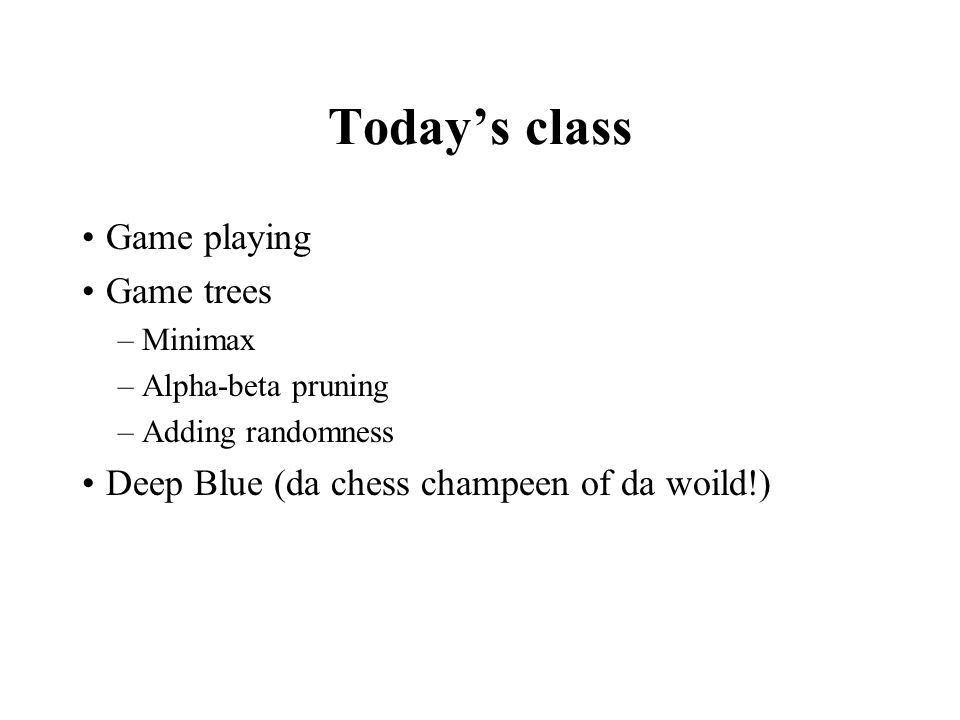 Today's class Game playing Game trees –Minimax –Alpha-beta pruning –Adding randomness Deep Blue (da chess champeen of da woild!)