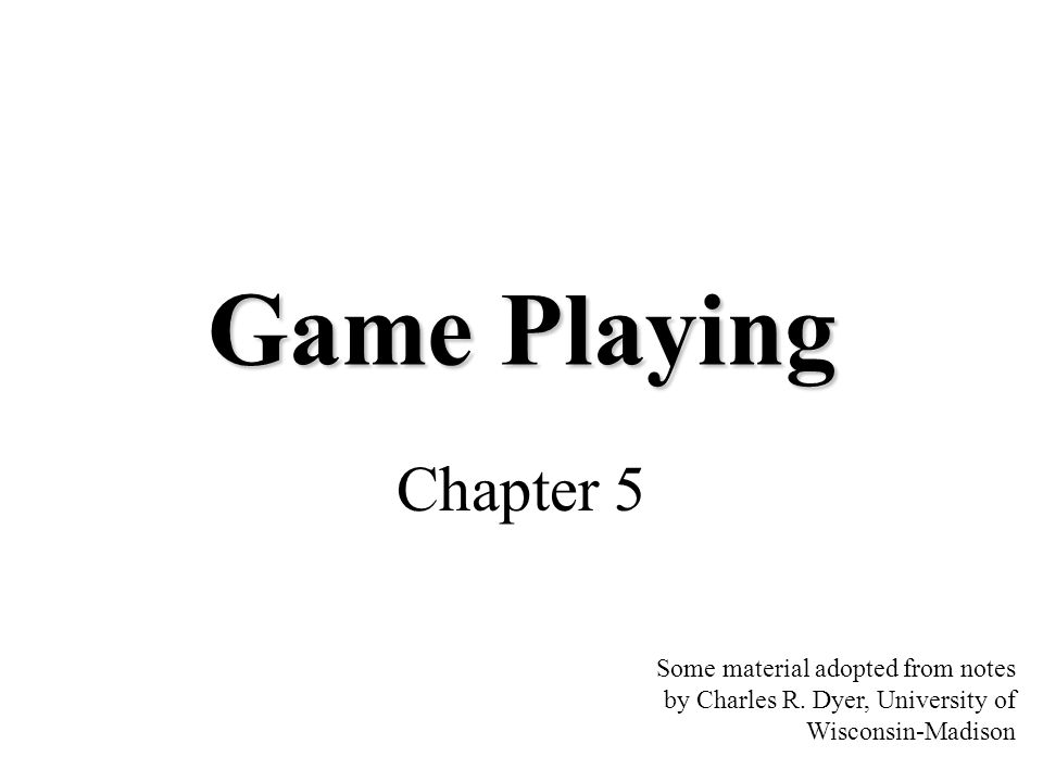 Game Playing Chapter 5 Some material adopted from notes by Charles R. Dyer, University of Wisconsin-Madison