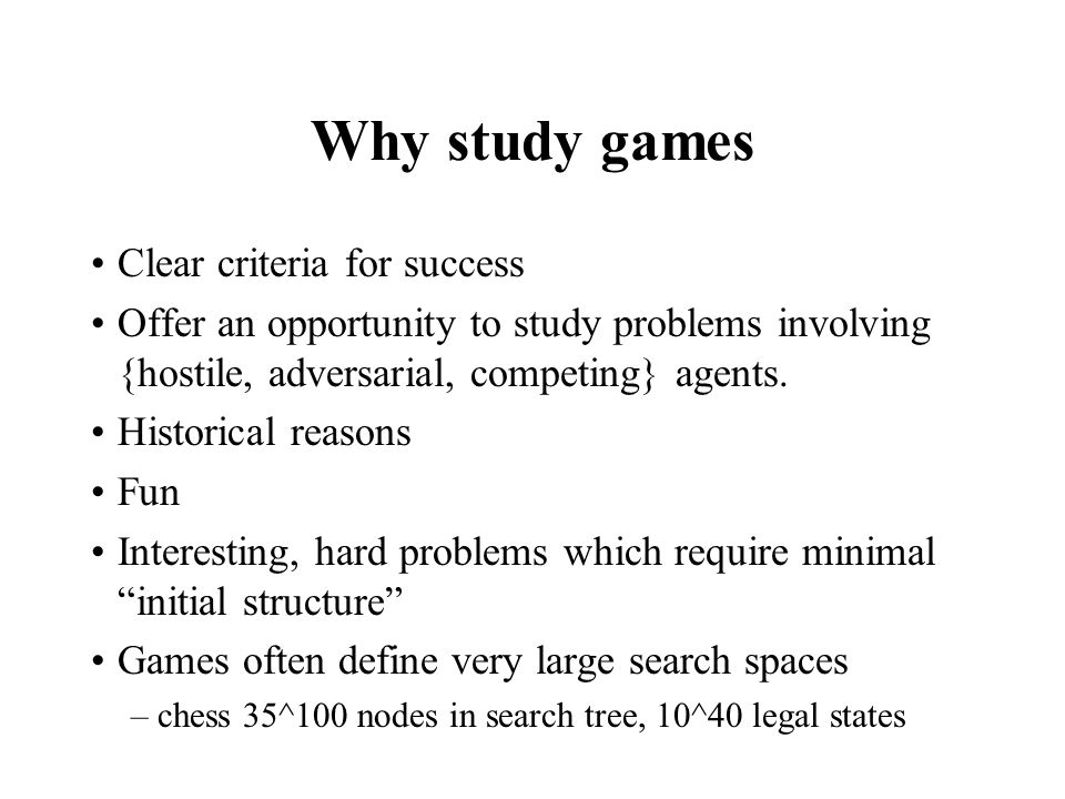 Why study games Clear criteria for success Offer an opportunity to study problems involving {hostile, adversarial, competing} agents. Historical reaso
