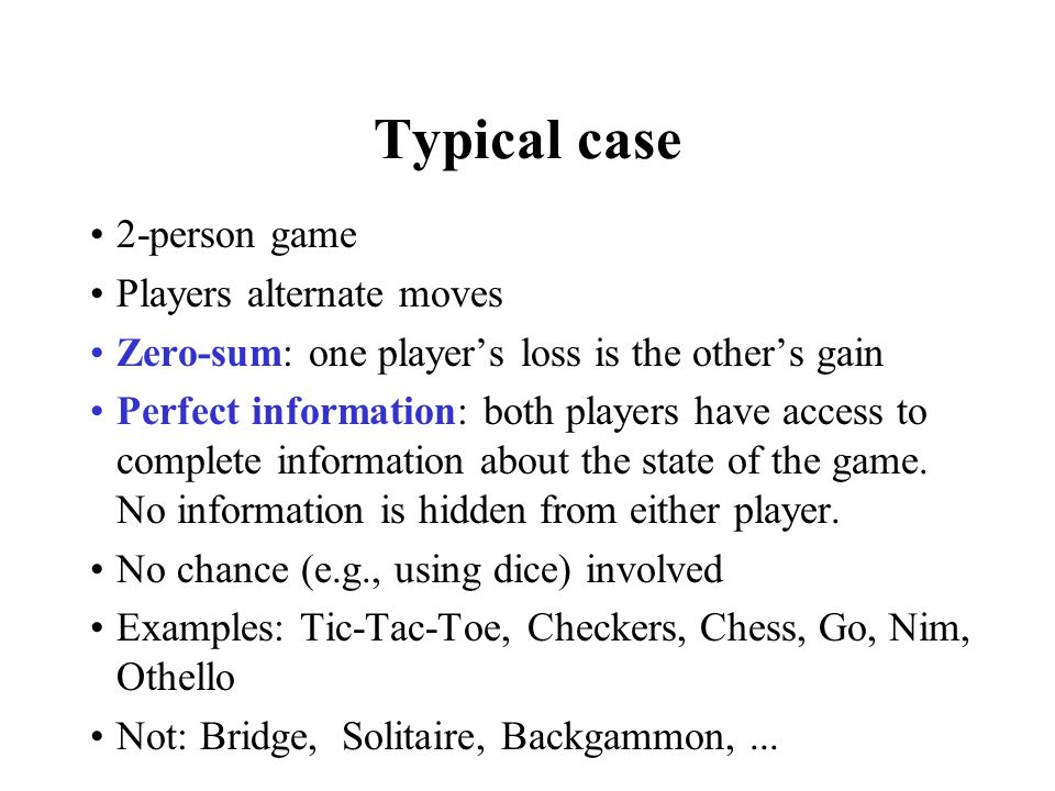 Typical case 2-person game Players alternate moves Zero-sum: one player's loss is the other's gain Perfect information: both players have access to co
