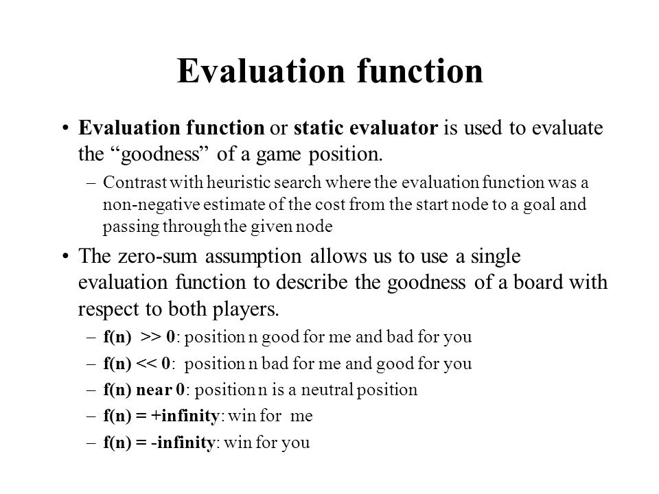 Evaluation function examples Example of an evaluation function for Tic-Tac-Toe: f(n) = [# of 3-lengths open for me] - [# of 3-lengths open for you] where a 3-length is a complete row, column, or diagonal Alan Turing's function for chess –f(n) = w(n)/b(n) where w(n) = sum of the point value of white's pieces and b(n) = sum of black's Most evaluation functions are specified as a weighted sum of position features: f(n) = w 1 *feat 1 (n) + w 2 *feat 2 (n) +...